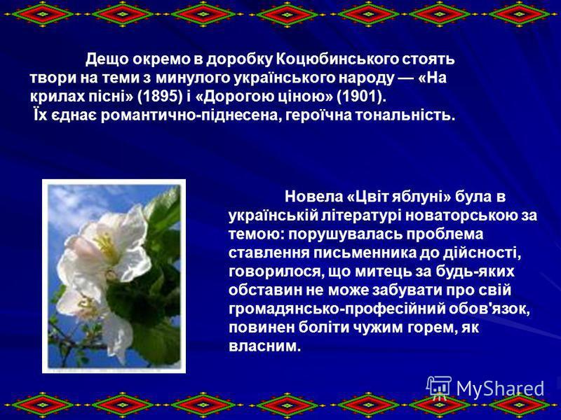 Дещо окремо в доробку Коцюбинського стоять твори на теми з минулого українського народу «На крилах пісні» (1895) і «Дорогою ціною» (1901). Їх єднає романтично-піднесена, героїчна тональність. Новела «Цвіт яблуні» була в українській літературі новатор