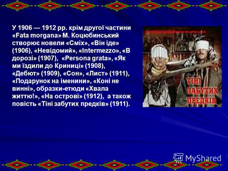 У 1906 1912 рр. крім другої частини «Fata morgana» М. Коцюбинський створює новели «Сміх», «Він іде» (1906), «Невідомий», «Intermezzo», «В дорозі» (1907), «Persona grata», «Як ми їздили до Криниці» (1908), «Дебют» (1909), «Сон», «Лист» (1911), «Подару