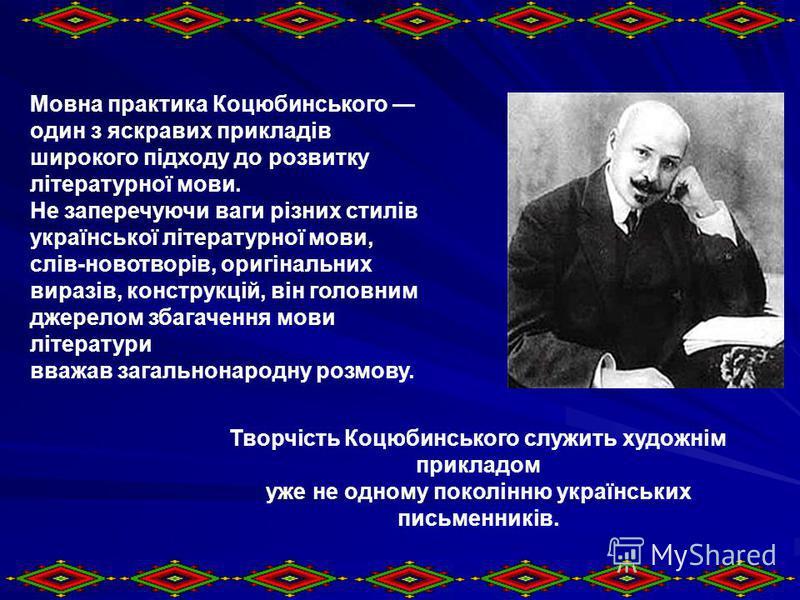 Мовна практика Коцюбинського один з яскравих прикладів широкого підходу до розвитку літературної мови. Не заперечуючи ваги різних стилів української літературної мови, слів-новотворів, оригінальних виразів, конструкцій, він головним джерелом збагачен