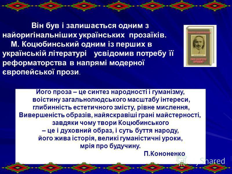 Він був і залишається одним з найоригінальніших українських прозаїків. М. Коцюбинський одним із перших в українській літературі усвідомив потребу її реформаторства в напрямі модерної європейської прози. Його проза – це синтез народності і гуманізму,