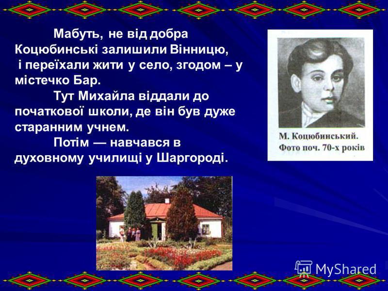 Мабуть, не від добра Коцюбинські залишили Вінницю, і переїхали жити у село, згодом – у містечко Бар. Тут Михайла віддали до початкової школи, де він був дуже старанним учнем. Потім навчався в духовному училищі у Шаргороді.