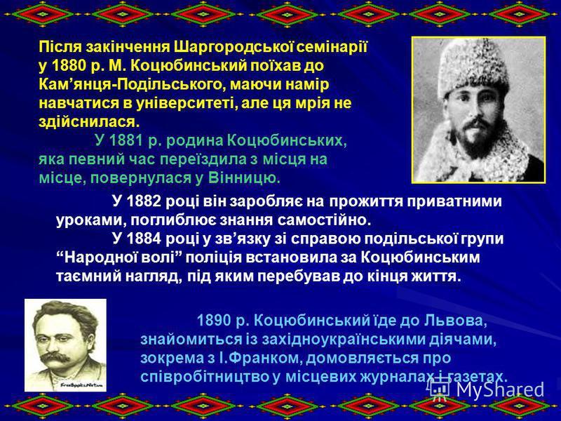 Після закінчення Шаргородської семінарії у 1880 р. М. Коцюбинський поїхав до Камянця-Подільського, маючи намір навчатися в університеті, але ця мрія не здійснилася. У 1881 р. родина Коцюбинських, яка певний час переїздила з місця на місце, повернулас