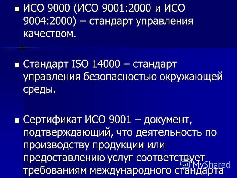 ИСО 9000 (ИСО 9001:2000 и ИСО 9004:2000) – стандарт управления качеством. ИСО 9000 (ИСО 9001:2000 и ИСО 9004:2000) – стандарт управления качеством. Стандарт ISO 14000 – стандарт управления безопасностью окружающей среды. Стандарт ISO 14000 – стандарт