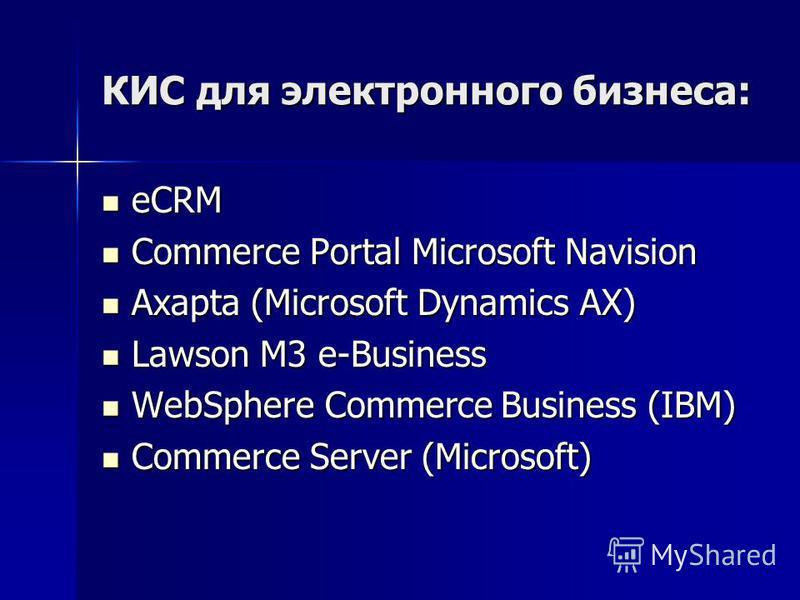 КИС для электронного бизнеса: eCRM eCRM Commerce Portal Microsoft Navision Commerce Portal Microsoft Navision Axapta (Microsoft Dynamics AX) Axapta (Microsoft Dynamics AX) Lawson M3 e-Business Lawson M3 e-Business WebSphere Commerce Business (IBM) We