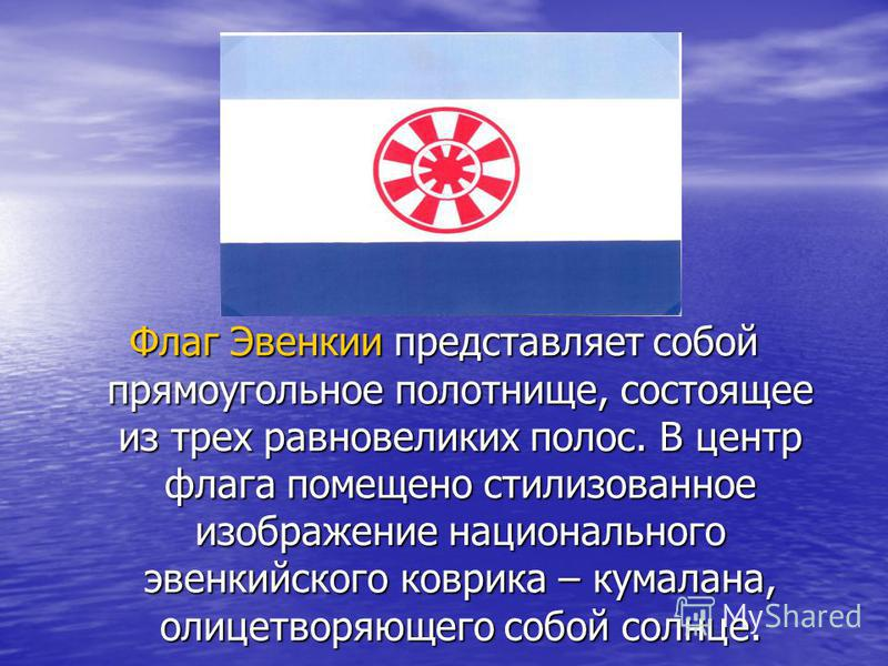 Флаг Эвенкии представляет собой прямоугольное полотнище, состоящее из трех равновеликих полос. В центр флага помещено стилизованное изображение национального эвенкийского коврика – кумалана, олицетворяющего собой солнце.