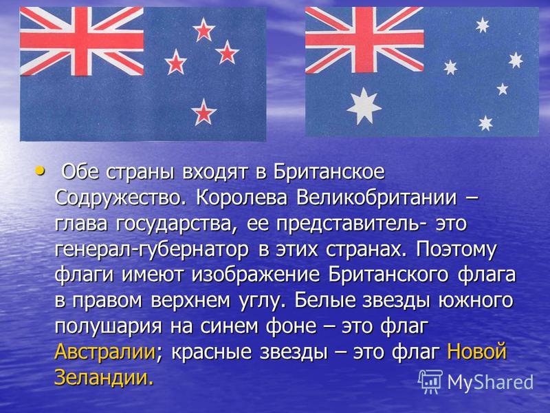 Обе страны входят в Британское Содружество. Королева Великобритании – глава государства, ее представитель- это генерал-губернатор в этих странах. Поэтому флаги имеют изображение Британского флага в правом верхнем углу. Белые звезды южного полушария н