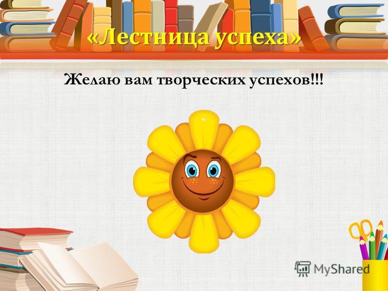 «Лестница успеха» Желаю вам творческих успехов!!!