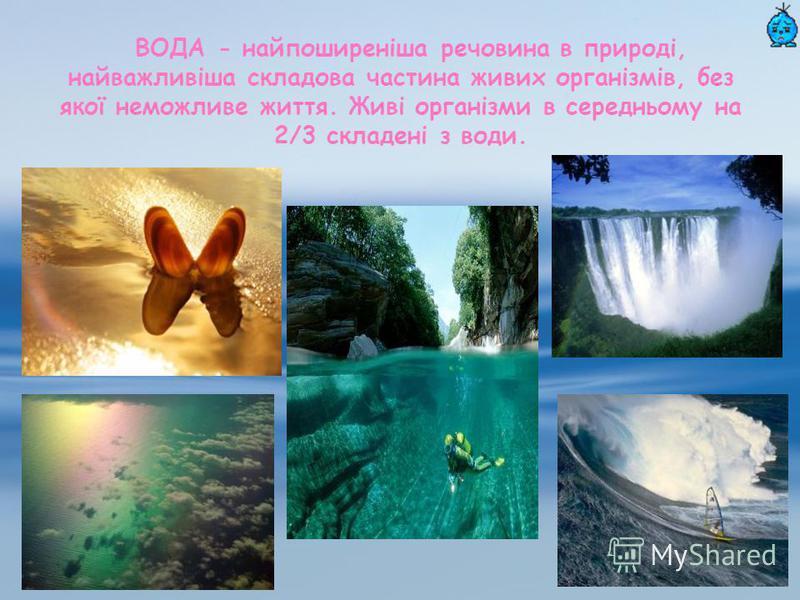 ВОДА - найпоширеніша речовина в природі, найважливіша складова частина живих організмів, без якої неможливе життя. Живі організми в середньому на 2/3 складені з води.