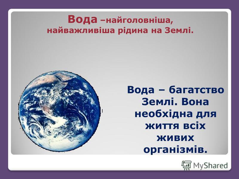 Вода –найголовніша, найважливіша рідина на Землі. Вода – багатство Землі. Вона необхідна для життя всіх живих організмів.