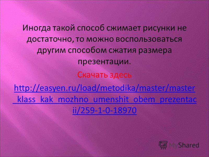 Иногда такой способ сжимает рисунки не достаточно, то можно воспользоваться другим способом сжатия размера презентации. Скачать здесь http://easyen.ru/load/metodika/master/master _klass_kak_mozhno_umenshit_obem_prezentac ii/259-1-0-18970