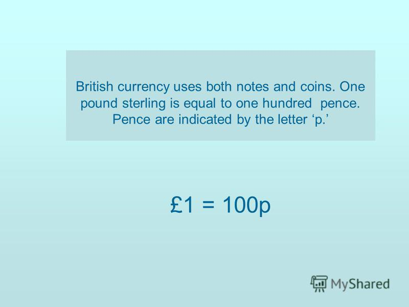 British currency uses both notes and coins. One pound sterling is equal to one hundred pence. Pence are indicated by the letter p. £1 = 100p