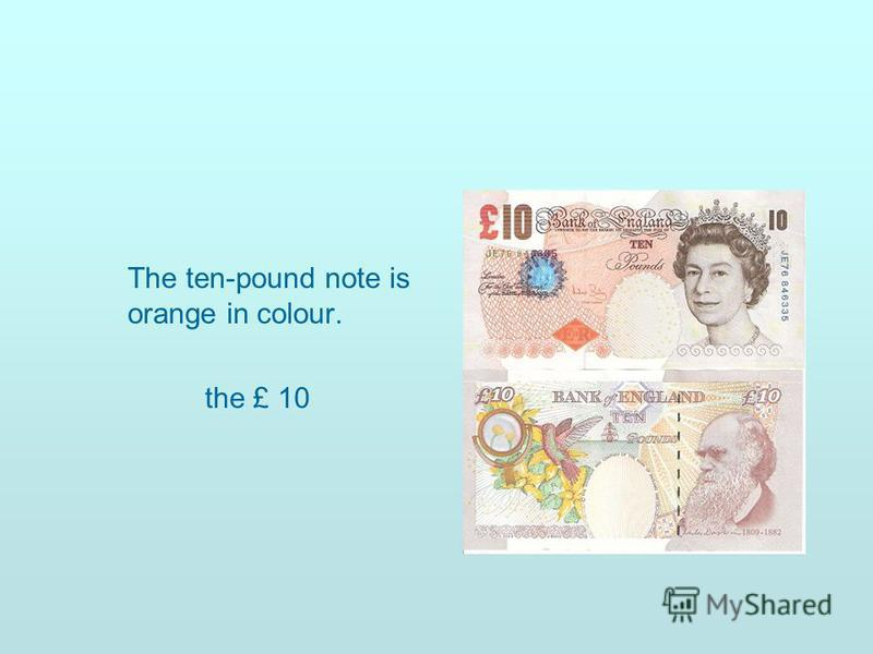 The ten-pound note is orange in colour. the £ 10