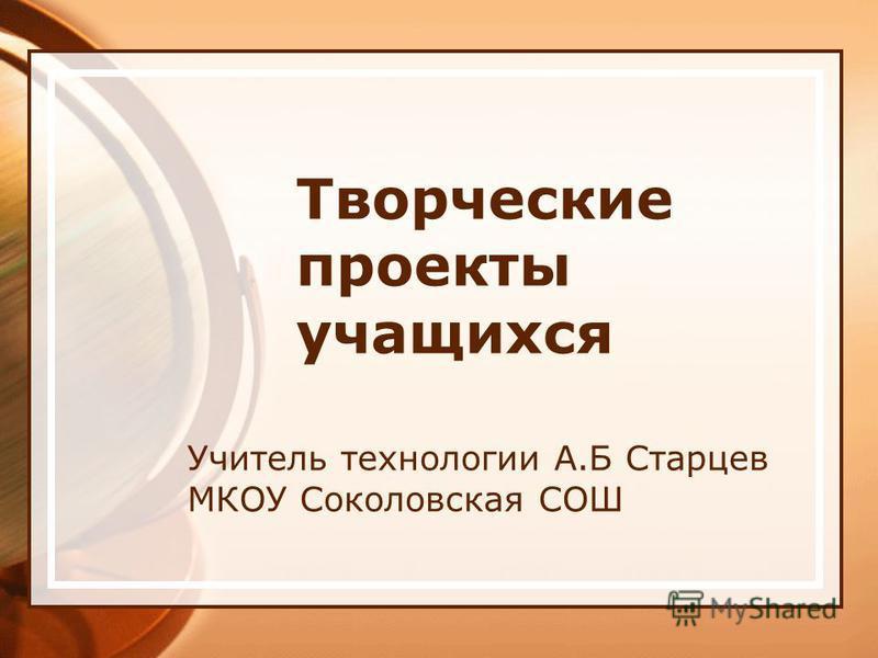 Творческие проекты учащихся Учитель технологии А.Б Старцев МКОУ Соколовская СОШ