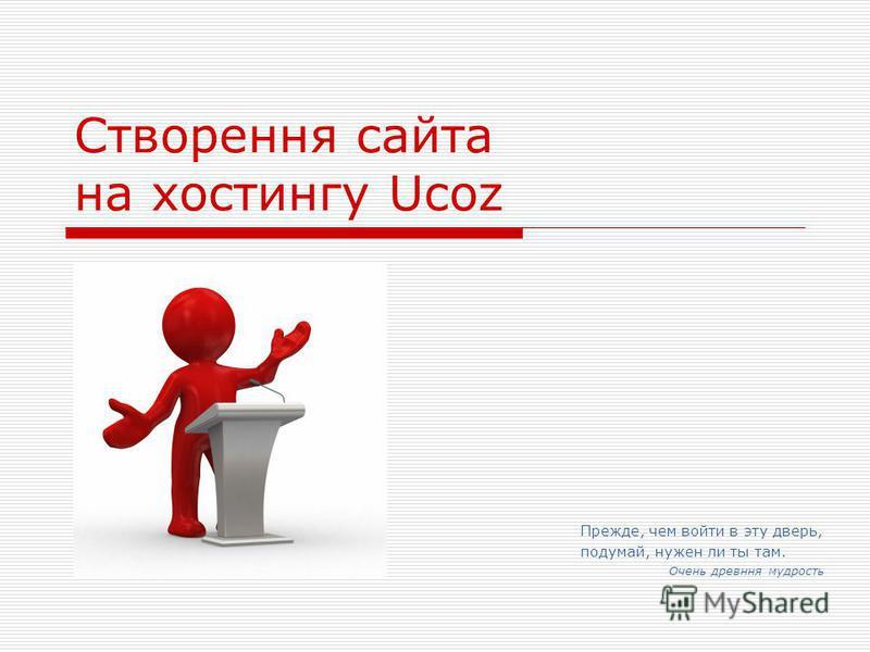 Створення сайта на хостингу Ucoz Прежде, чем войти в эту дверь, подумай, нужен ли ты там. Очень древння мудрость