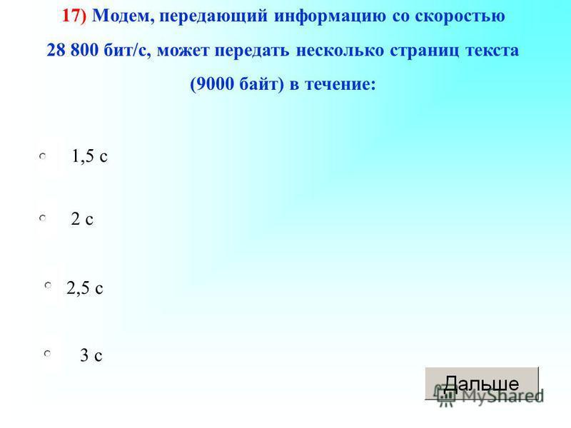 2,5 с 2 с 3 с 1,5 с 17) Модем, передающий информацию со скоростью 28 800 бит/с, может передать несколько страниц текста (9000 байт) в течение: