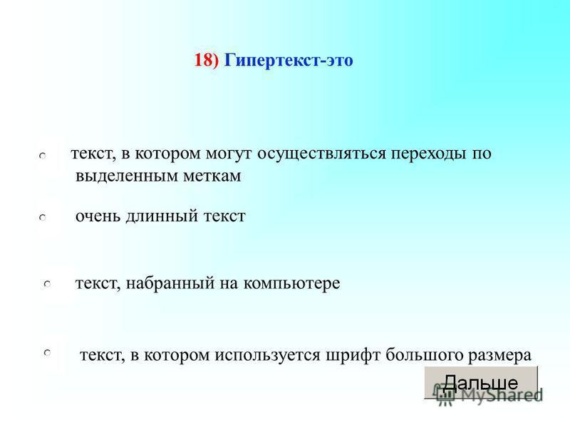 текст, в котором могут осуществляться переходы по выделенным меткам текст, набранный на компьютере текст, в котором используется шрифт большого размера очень длинный текст 18) Гипертекст-это