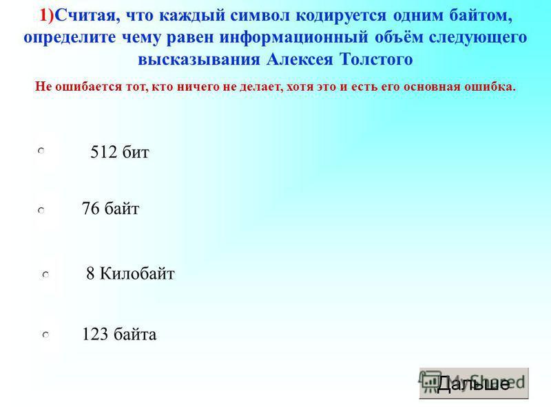 1)Считая, что каждый символ кодируется одним байтом, определите чему равен информационный объём следующего высказывания Алексея Толстого Не ошибается тот, кто ничего не делает, хотя это и есть его основная ошибка. 512 бит 76 байт 8 Килобайт 123 байта