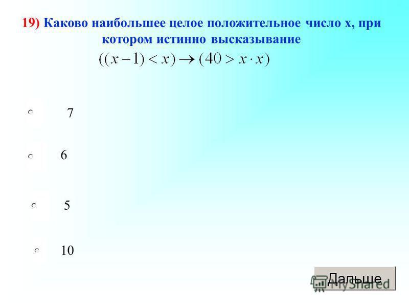 19) Каково наибольшее целое положительное число х, при котором истинно высказывание 7 6 5 10