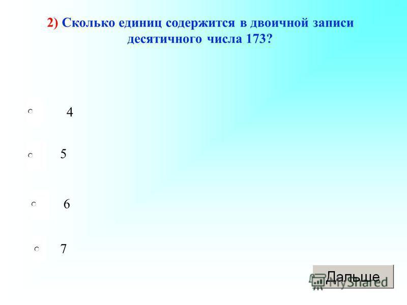 2) Сколько единиц содержится в двоичной записи десятичного числа 173? 4 5 6 7