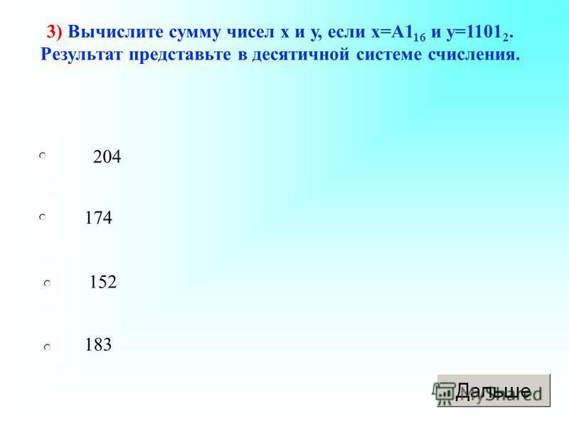 204 174 152 183 3) Вычислите сумму чисел х и у, если х=А1 16 и у=1101 2. Результат представьте в десятичной системе счисления.