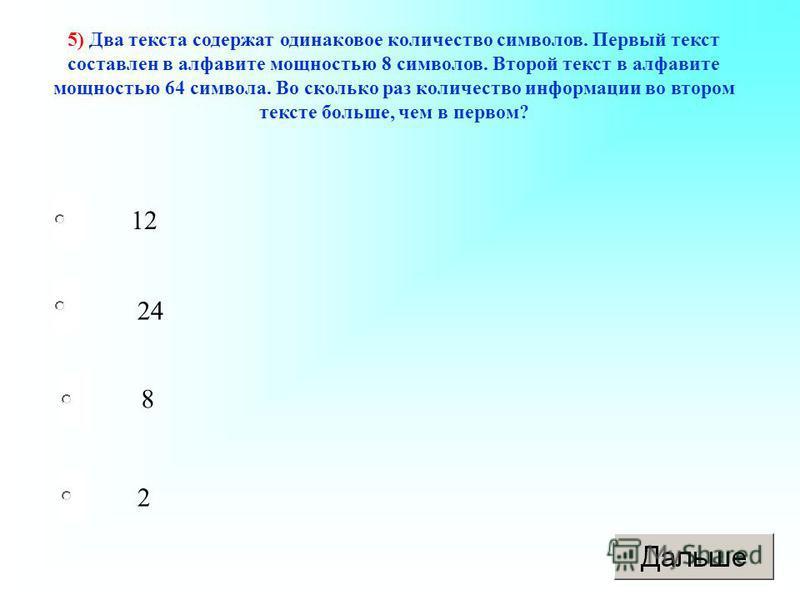 2 24 8 12 5) Два текста содержат одинаковое количество символов. Первый текст составлен в алфавите мощностью 8 символов. Второй текст в алфавите мощностью 64 символа. Во сколько раз количество информации во втором тексте больше, чем в первом?