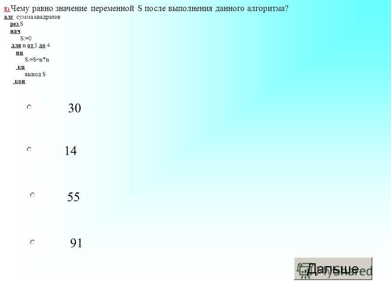30 55 91 14 8) Чему равно значение переменной S после выполнения данного алгоритма? алг сумма квадратов рез S нач S:=0 для n от 1 до 4 нц S:=S+n*n кц вывод S кон