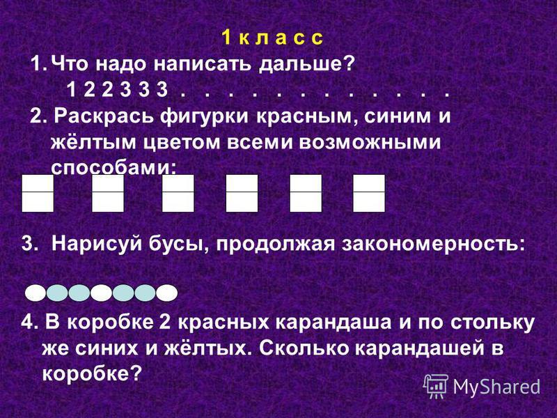 1 к л а с с 1. Что надо написать дальше? 1 2 2 3 3 3............ 2. Раскрась фигурки красным, синим и жёлтым цветом всеми возможными способами: 3. Нарисуй бусы, продолжая закономерность: 4. В коробке 2 красных карандаша и по стольку же синих и жёлтых