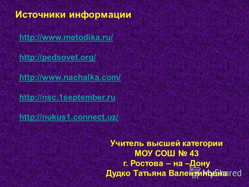 Учитель высшей категории МОУ СОШ 43 г. Ростова – на –Дону Дудко Татьяна Валентиновна http://www.metodika.ru/ http://pedsovet.org/ http://www.nachalka.com/ http://nsc.1september.ru http://nukus1.connect.uz/ Источники информации