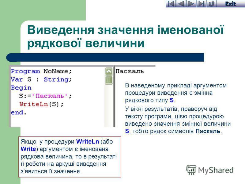 Exit Виведення значення іменованої рядкової величини В наведеному прикладі аргументом процедури виведення є змінна рядкового типу S. У вікні результатів, праворуч від тексту програми, цією процедурою виведено значення змінної величини S, тобто рядок