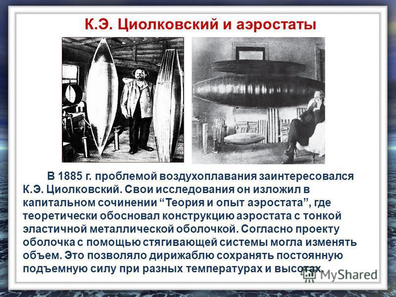 В 1885 г. проблемой воздухоплавания заинтересовался К.Э. Циолковский. Свои исследования он изложил в капитальном сочинении Теория и опыт аэростата, где теоретически обосновал конструкцию аэростата с тонкой эластичной металлической оболочкой. Согласно