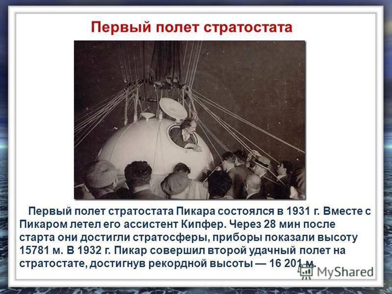 Первый полет стратостата Пикара состоялся в 1931 г. Вместе с Пикаром летел его ассистент Кипфер. Через 28 мин после старта они достигли стратосферы, приборы показали высоту 15781 м. В 1932 г. Пикар совершил второй удачный полет на стратостате, достиг