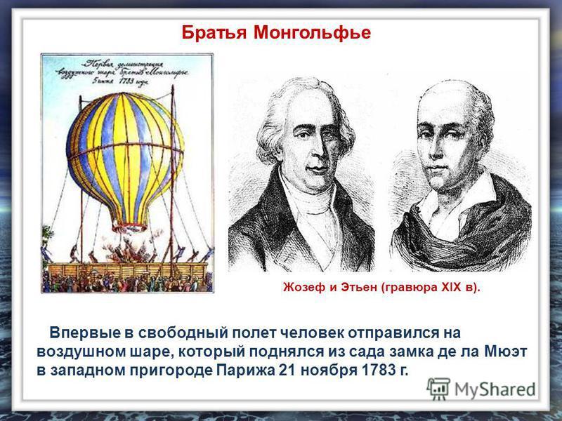 Впервые в свободный полет человек отправился на воздушном шаре, который поднялся из сада замка де ла Мюэт в западном пригороде Парижа 21 ноября 1783 г. Жозеф и Этьен (гравюра XIX в). Братья Монгольфье