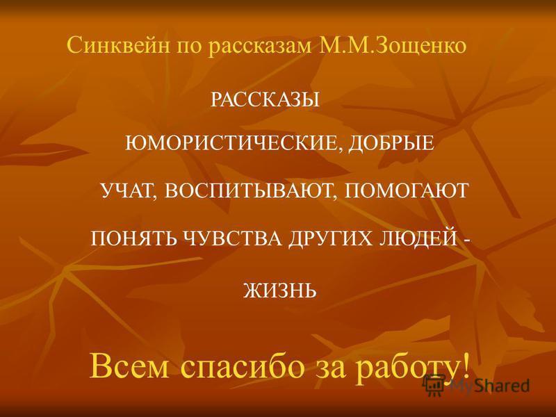 Синквейн по рассказам М.М.Зощенко РАССКАЗЫ ЮМОРИСТИЧЕСКИЕ, ДОБРЫЕ УЧАТ, ВОСПИТЫВАЮТ, ПОМОГАЮТ ПОНЯТЬ ЧУВСТВА ДРУГИХ ЛЮДЕЙ - ЖИЗНЬ Всем спасибо за работу!