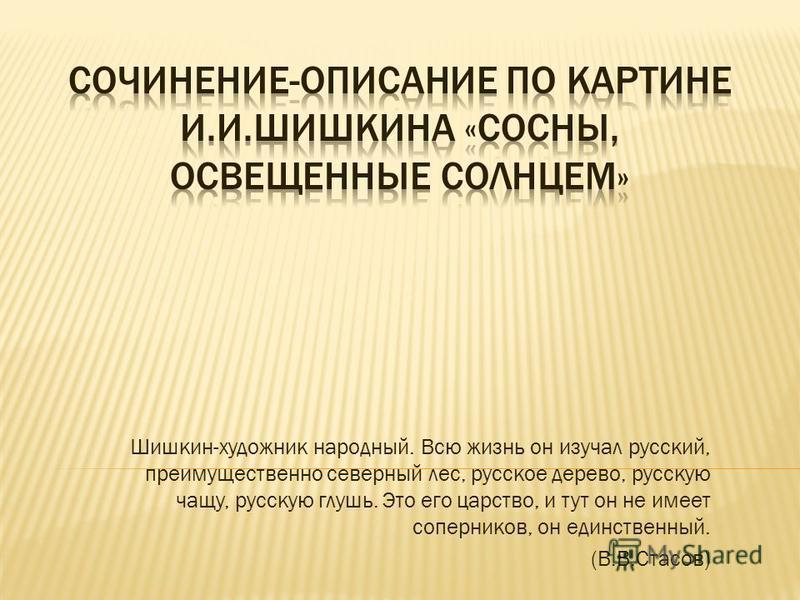 Шишкин-художник народный. Всю жизнь он изучал русский, преимущественно северный лес, русское дерево, русскую чащу, русскую глушь. Это его царство, и тут он не имеет соперников, он единственный. (В.В.Стасов)