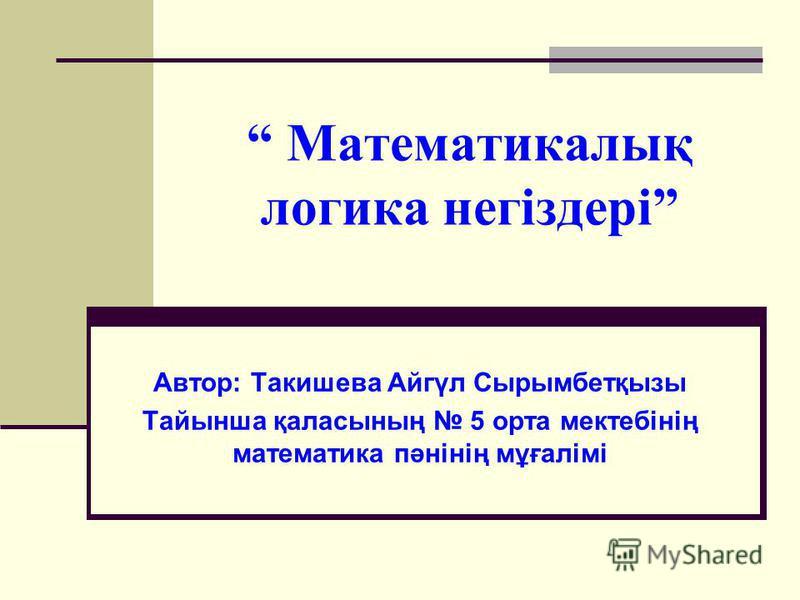 Математикалық логика негіздері Автор: Такишева Айгүл Сырымбетқызы Тайынша қаласының 5 орта мектебінің математика пәнінің мұғалімі