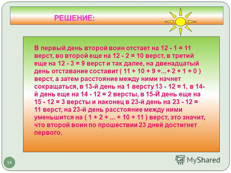 14 РЕШЕНИЕ: В первый день второй воин отстает на 12 - 1 = 11 верст, во второй еще на 12 - 2 = 10 верст, в третий еще на 12 - 3 = 9 верст и так далее, на двенадцатый день отставание составит ( 11 + 10 + 9 +...+ 2 + 1 + 0 ) верст, а затем расстояние ме