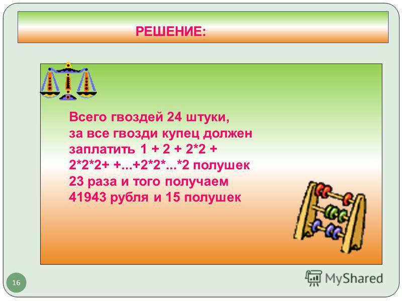 16 РЕШЕНИЕ: Всего гвоздей 24 штуки, за все гвозди купец должен заплатить 1 + 2 + 2*2 + 2*2*2+ +...+2*2*...*2 полушек 23 раза и того получаем 41943 рубля и 15 полушек