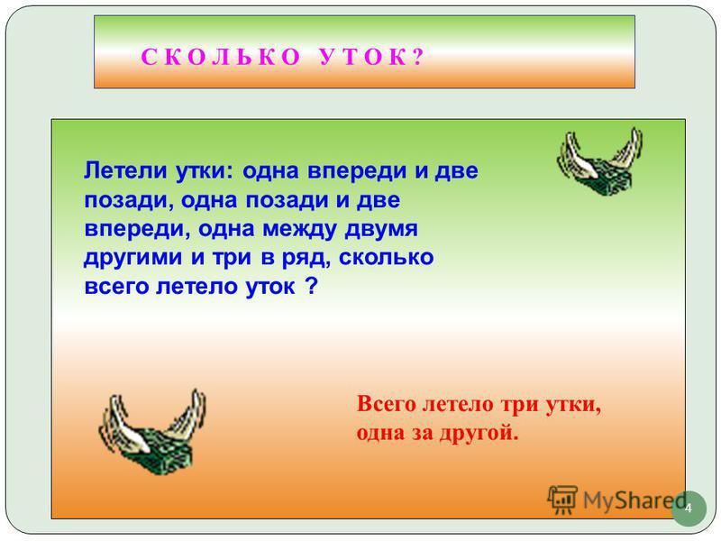 4 С К О Л Ь К О У Т О К ? Летели утки: одна впереди и две позади, одна позади и две впереди, одна между двумя другими и три в ряд, сколько всего летело уток ? Всего летело три утки, одна за другой.