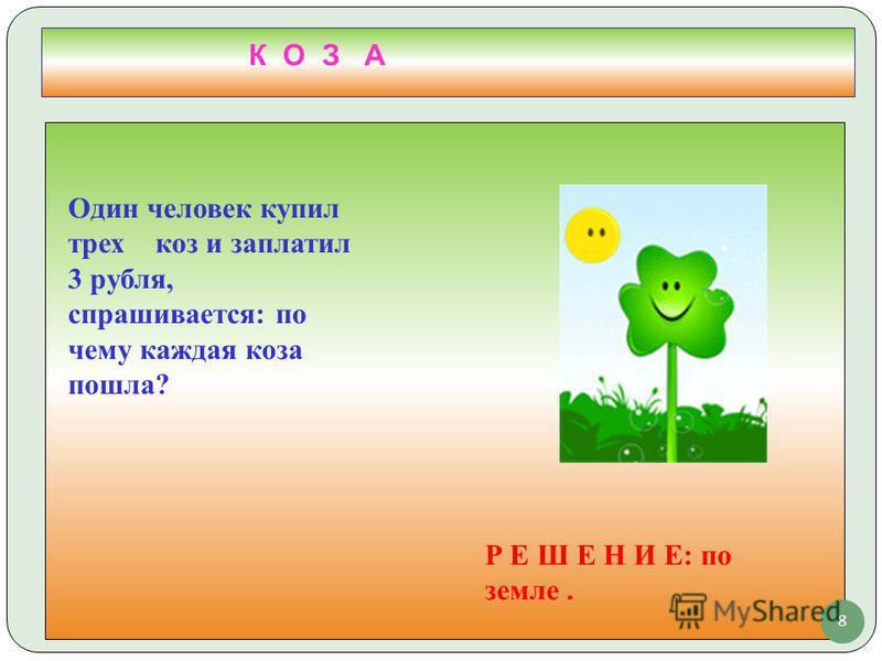 8 К О З А Один человек купил трех коз и заплатил 3 рубля, спрашивается: по чему каждая коза пошла? Р Е Ш Е Н И Е: по земле.