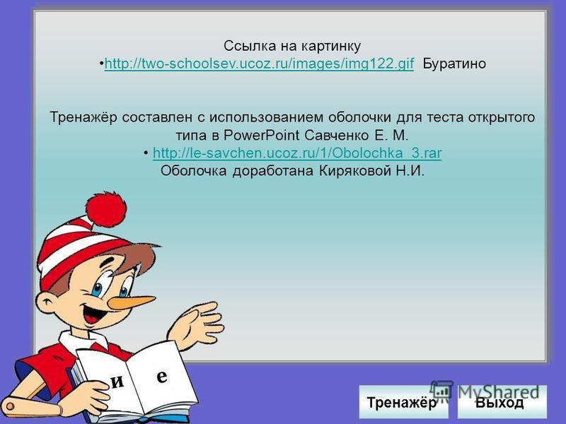 Ссылка на картинку http://two-schoolsev.ucoz.ru/images/img122. gif Буратиноhttp://two-schoolsev.ucoz.ru/images/img122. gif Тренажёр составлен с использованием оболочки для теста открытого типа в PowerPoint Савченко Е. М. http://le-savchen.ucoz.ru/1/O
