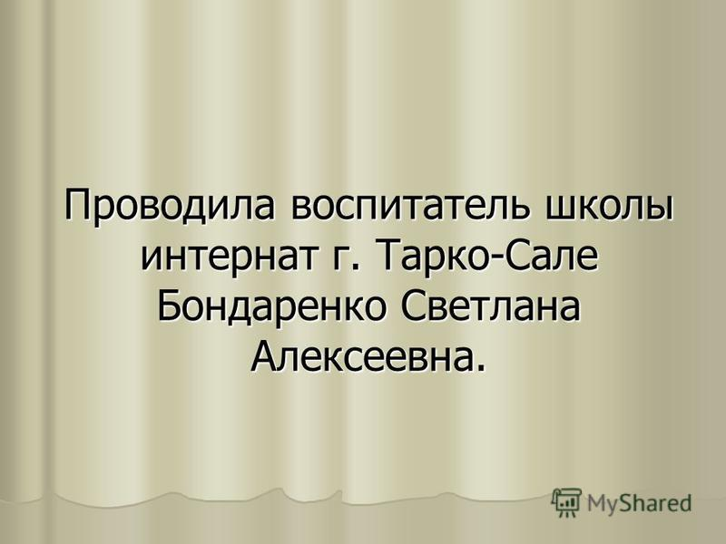 Проводила воспитатель школы интернат г. Тарко-Сале Бондаренко Светлана Алексеевна.