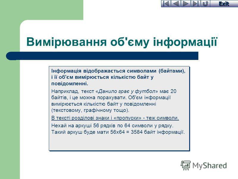 Exit Вимірювання об'єму інформації Інформація відображається символами (байтами), і її об'єм вимірюється кількістю байт у повідомленні. Наприклад, текст «Данило грає у футбол» має 20 байтів, і це можна порахувати. Об'єм інформації вимірюється кількіс