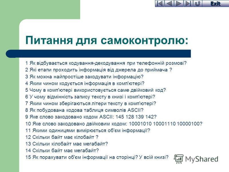 Exit Питання для самоконтролю: 1 Як відбувається кодування-декодування при телефонній розмові? 2 Які етапи проходить інформація від джерела до приймача ? 3 Як можна найпростіше закодувати інформацію? 4 Яким чином кодується інформація в комп'ютері? 5
