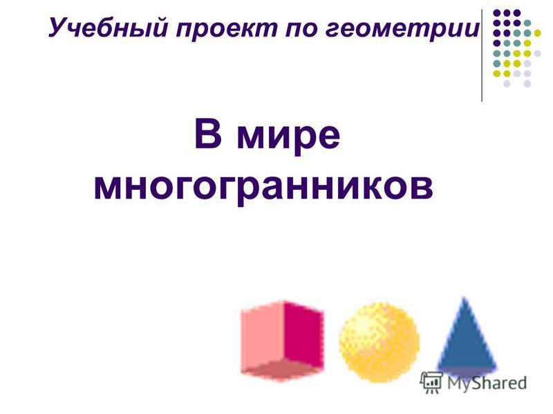 Учебный проект по геометрии В мире многогранников