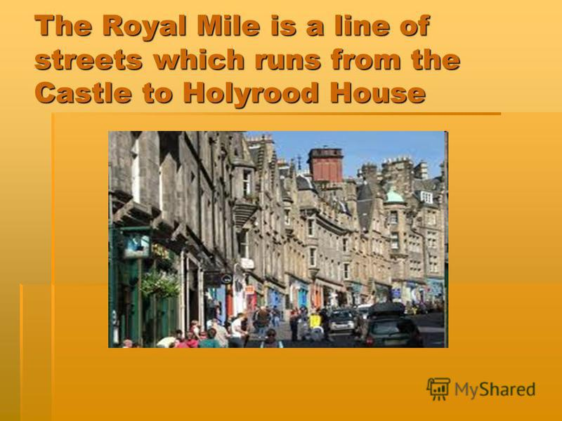 The Royal Mile is a line of streets which runs from the Castle to Holyrood House