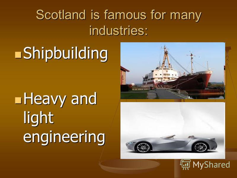 Scotland is famous for many industries: Shipbuilding Shipbuilding Heavy and light engineering Heavy and light engineering