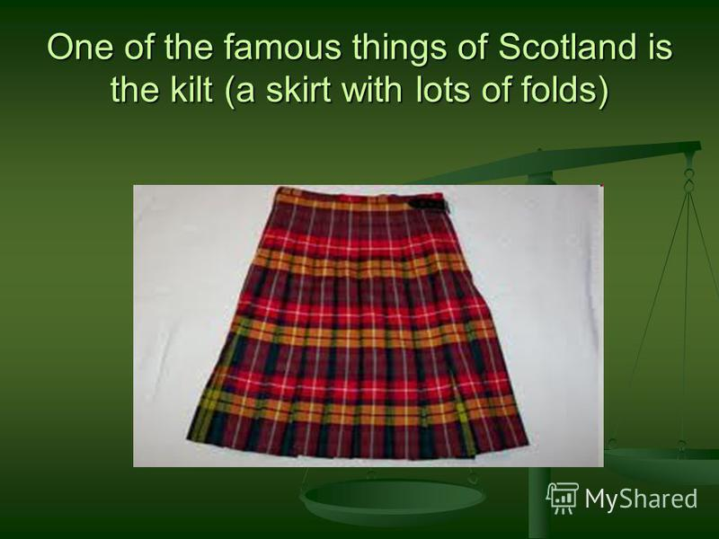 One of the famous things of Scotland is the kilt (a skirt with lots of folds)
