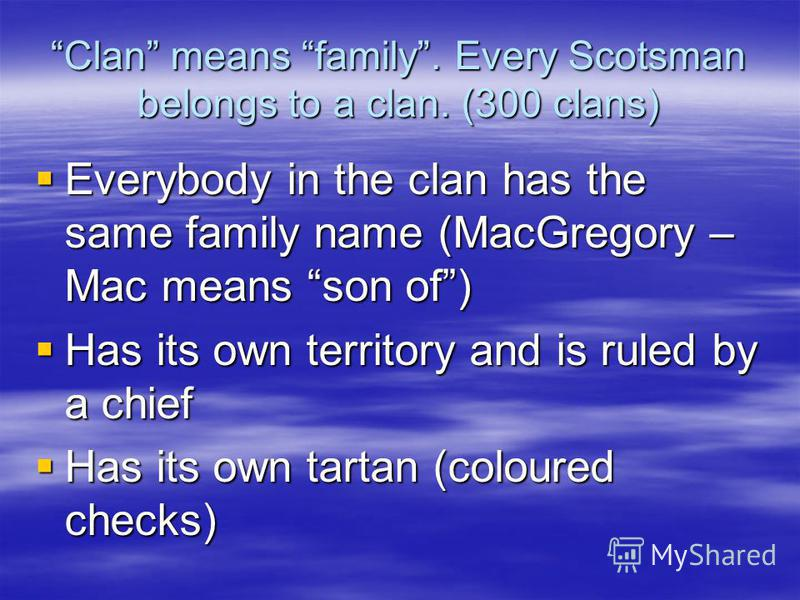 Clan means family. Every Scotsman belongs to a clan. (300 clans) Everybody in the clan has the same family name (MacGregory – Mac means son of) Everybody in the clan has the same family name (MacGregory – Mac means son of) Has its own territory and i