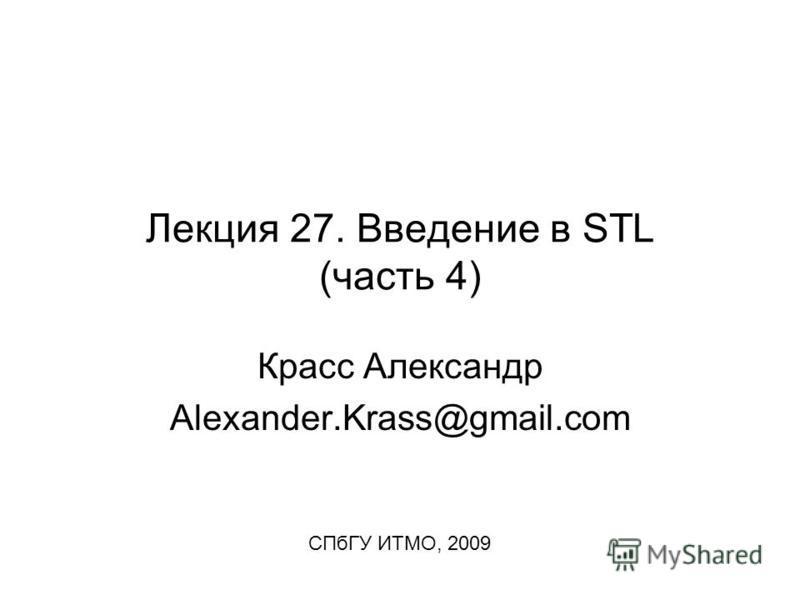 Лекция 27. Введение в STL (часть 4) Красс Александр Alexander.Krass@gmail.com СПбГУ ИТМО, 2009