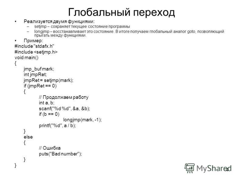 4 Глобальный переход Реализуется двумя функциями: –setjmp – сохраняет текущее состояние программы –longjmp – восстанавливает это состояние. В итоге получаем глобальный аналог goto, позволяющий прыгать между функциями. Пример: #include